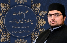 Ilm, Ibadat Per Muqaddam Kyun ? 2nd Session-by-Dr Hussain Mohi-ud-Din Qadri